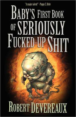 Baby's First Book of Seriously Fucked Up Shit by Robert Devereaux